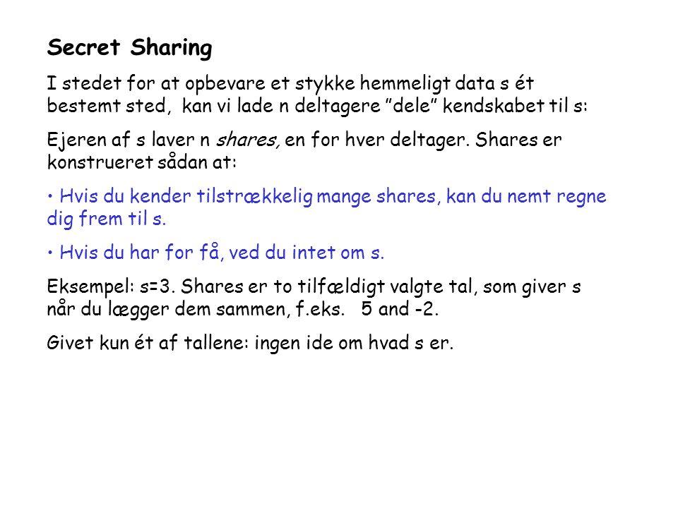 Secret Sharing I stedet for at opbevare et stykke hemmeligt data s ét bestemt sted, kan vi lade n deltagere dele kendskabet til s: