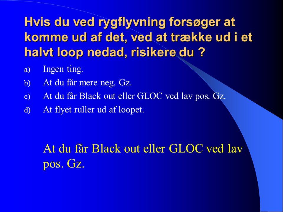 At du får Black out eller GLOC ved lav pos. Gz.