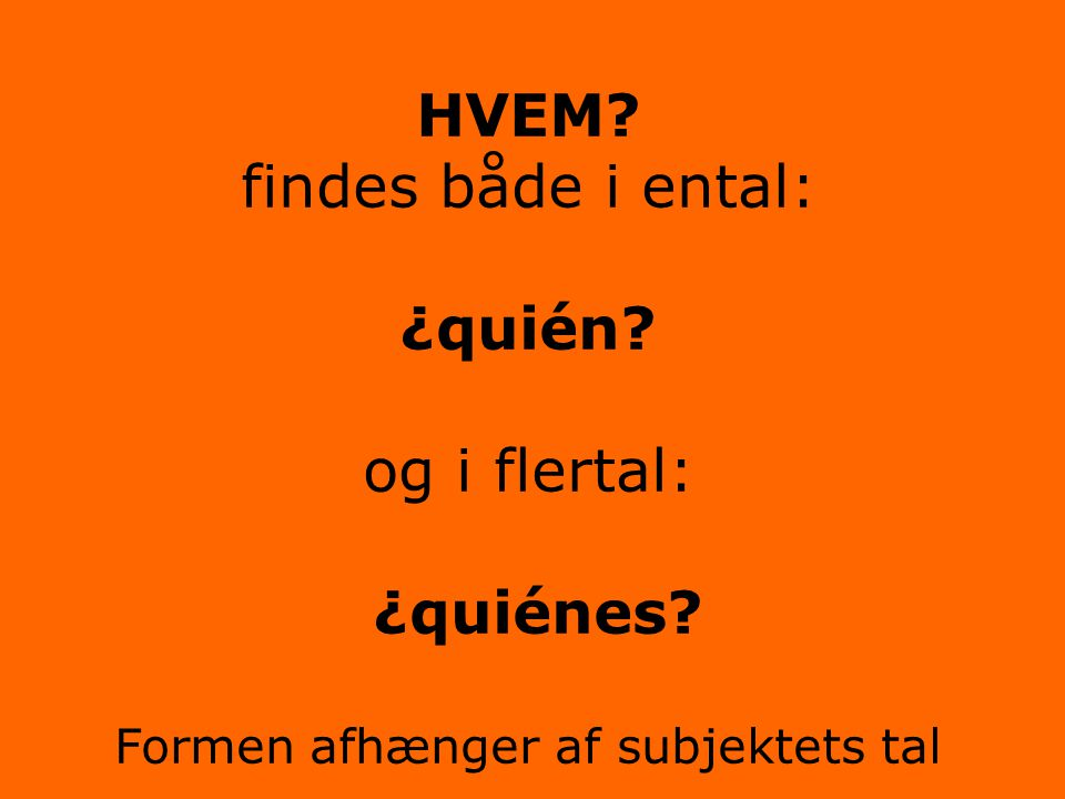 HVEM. findes både i ental: ¿quién. og i flertal: ¿quiénes
