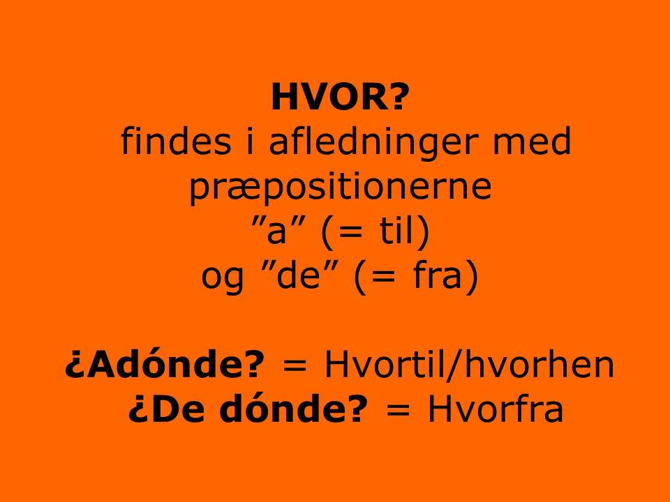 HVOR. findes i afledninger med præpositionerne a (= til) og de (= fra) ¿Adónde.