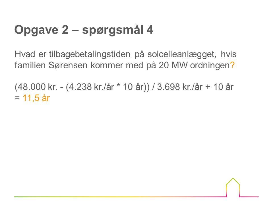 Opgave 2 – spørgsmål 4 Hvad er tilbagebetalingstiden på solcelleanlægget, hvis familien Sørensen kommer med på 20 MW ordningen