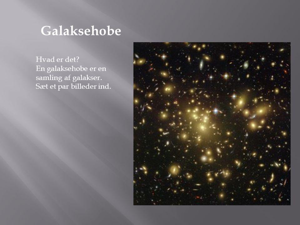 Galaksehobe Hvad er det En galaksehobe er en samling af galakser.