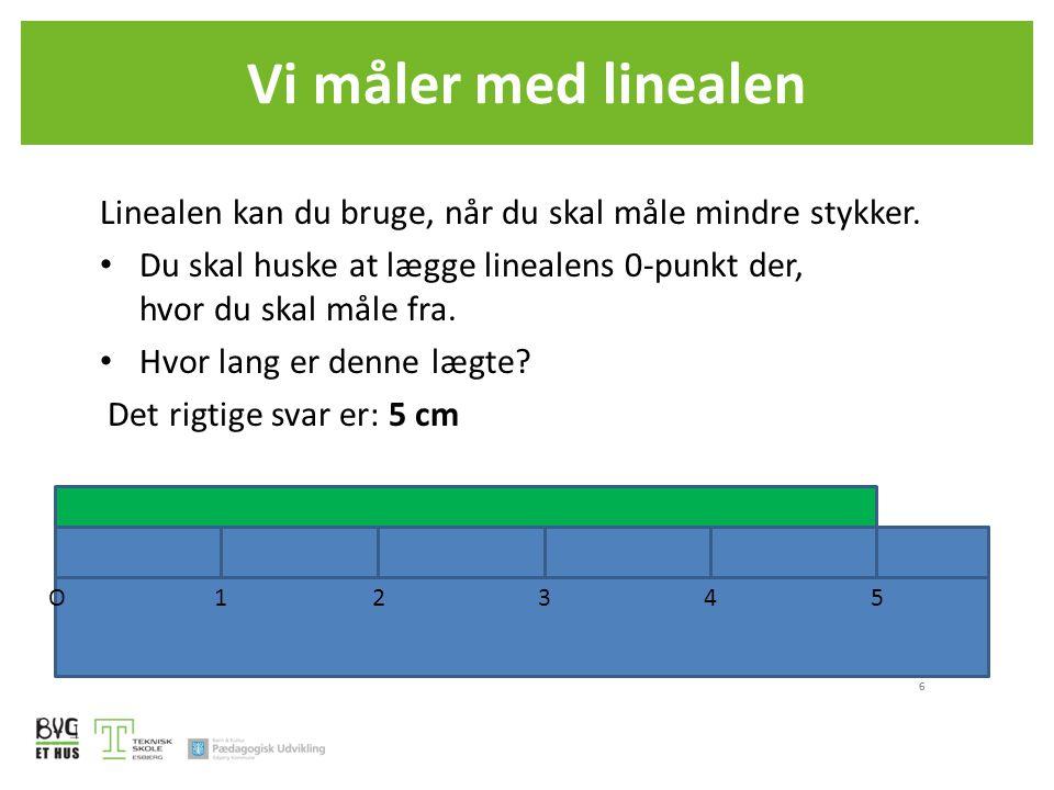 Vi måler med linealen Linealen kan du bruge, når du skal måle mindre stykker. Du skal huske at lægge linealens 0-punkt der, hvor du skal måle fra.