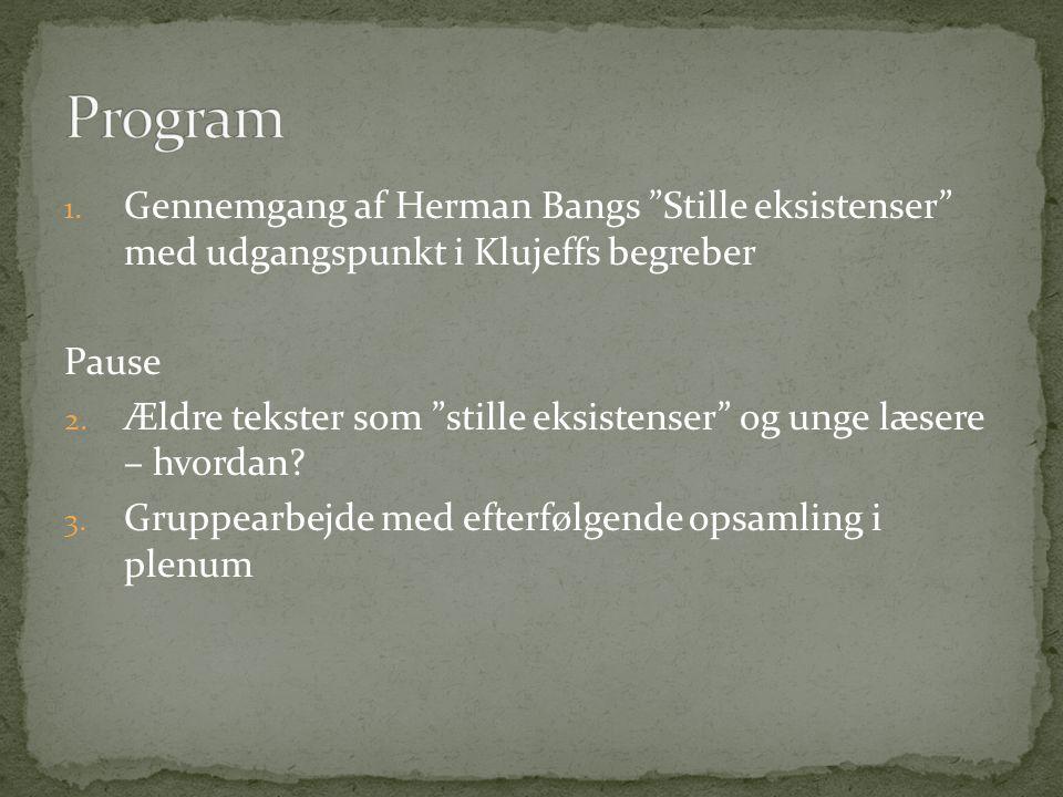 Program Gennemgang af Herman Bangs Stille eksistenser med udgangspunkt i Klujeffs begreber. Pause.