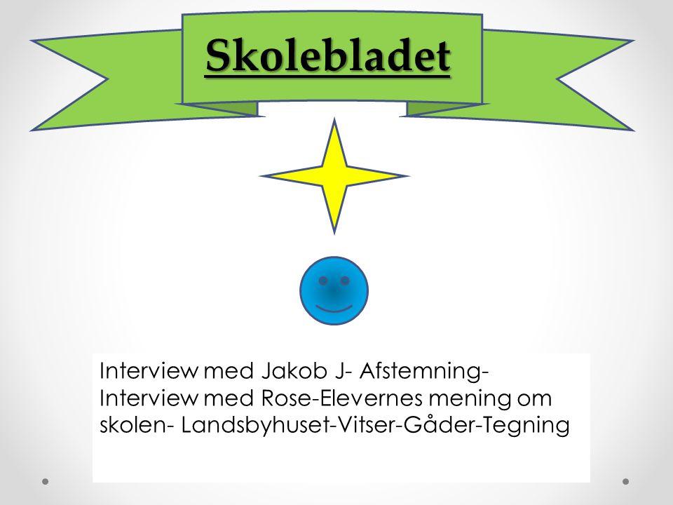 Skolebladet Interview med Jakob J- Afstemning- Interview med Rose-Elevernes mening om skolen- Landsbyhuset-Vitser-Gåder-Tegning.