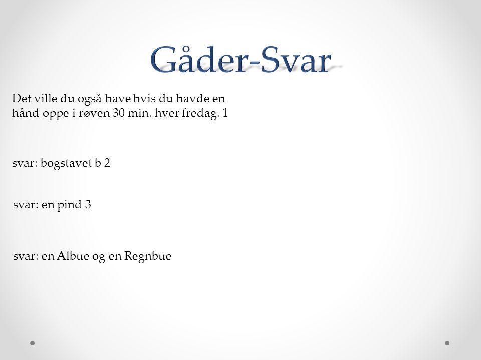 Gåder-Svar Det ville du også have hvis du havde en hånd oppe i røven 30 min. hver fredag. 1. svar: bogstavet b 2.