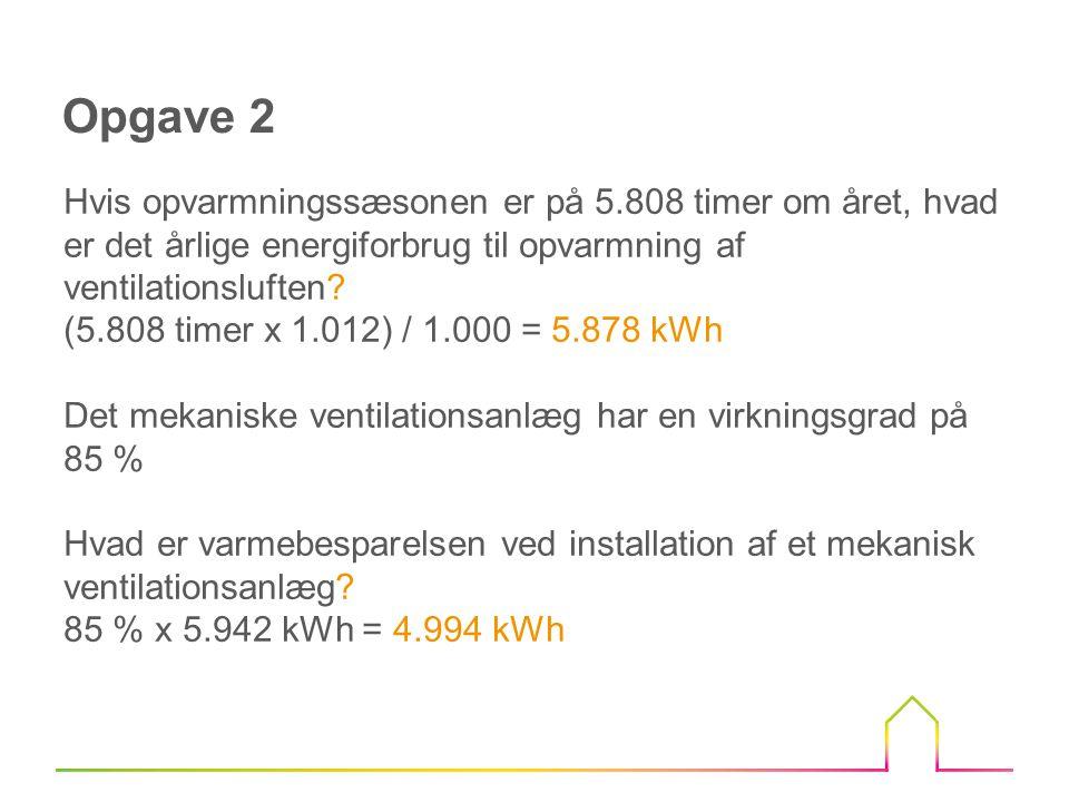 Opgave 2 Hvis opvarmningssæsonen er på 5.808 timer om året, hvad er det årlige energiforbrug til opvarmning af ventilationsluften