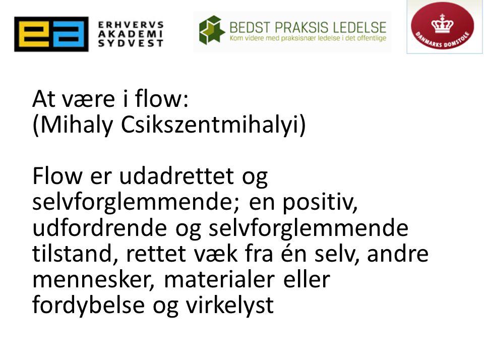 At være i flow: (Mihaly Csikszentmihalyi) Flow er udadrettet og selvforglemmende; en positiv, udfordrende og selvforglemmende tilstand, rettet væk fra én selv, andre mennesker, materialer eller fordybelse og virkelyst