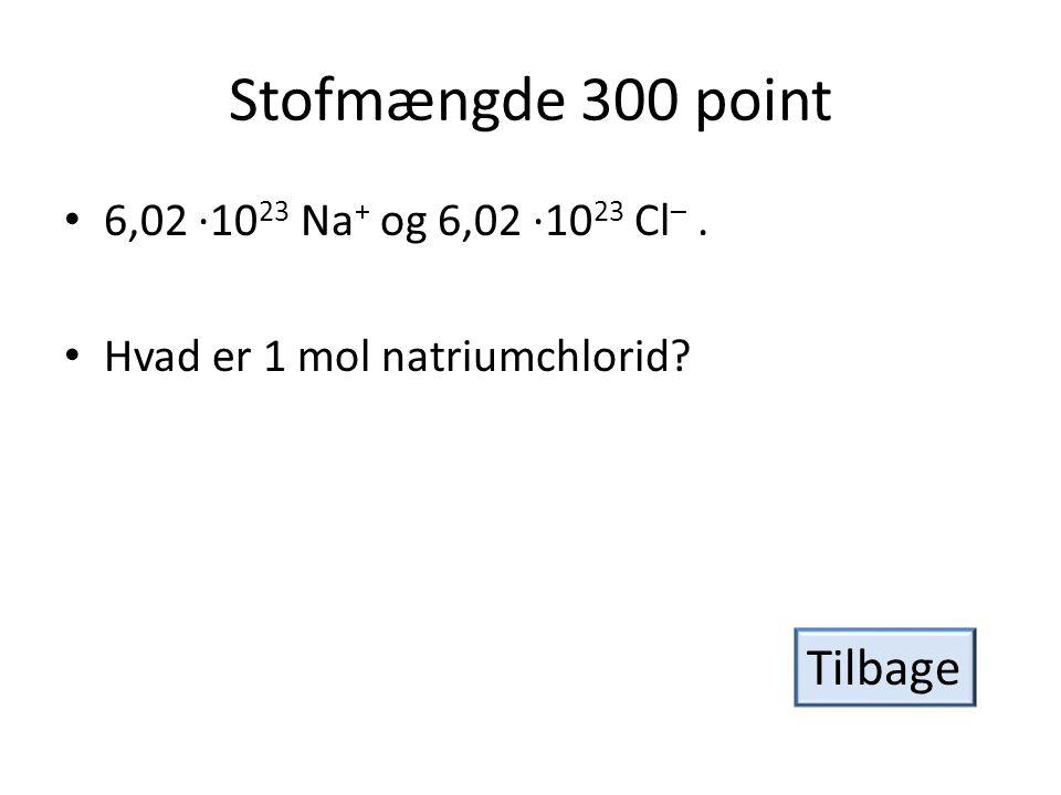 Stofmængde 300 point Tilbage 6,02 ·1023 Na+ og 6,02 ·1023 Cl– .