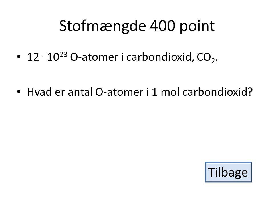 Stofmængde 400 point Tilbage 12 . 1023 O-atomer i carbondioxid, CO2.