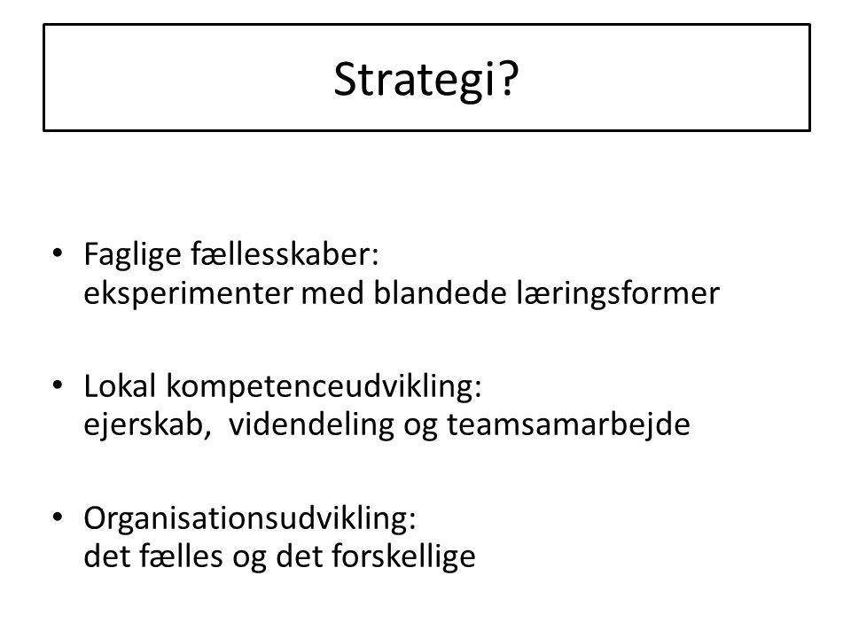 Strategi Faglige fællesskaber: eksperimenter med blandede læringsformer. Lokal kompetenceudvikling: ejerskab, videndeling og teamsamarbejde.