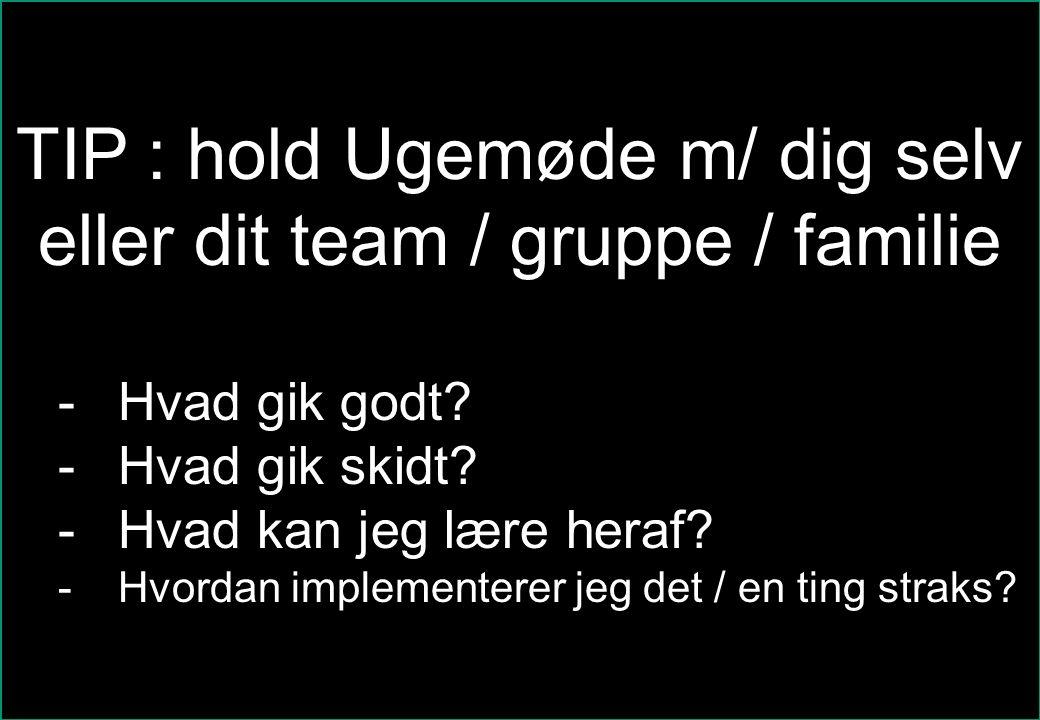 TIP : hold Ugemøde m/ dig selv eller dit team / gruppe / familie