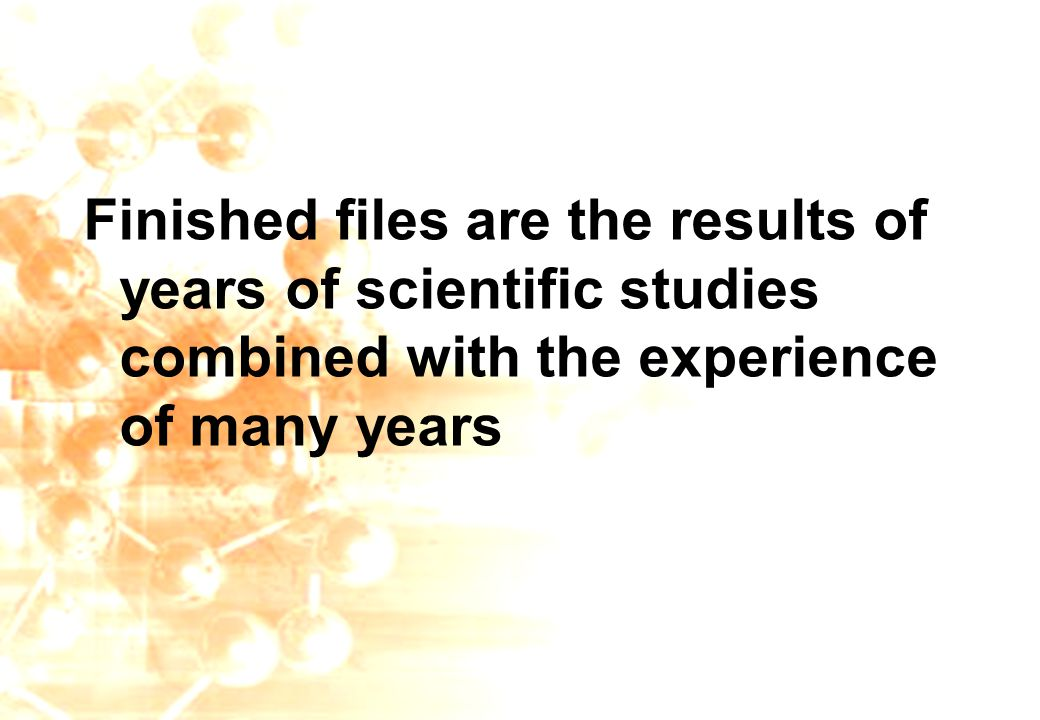 Finished files are the results of years of scientific studies combined with the experience of many years