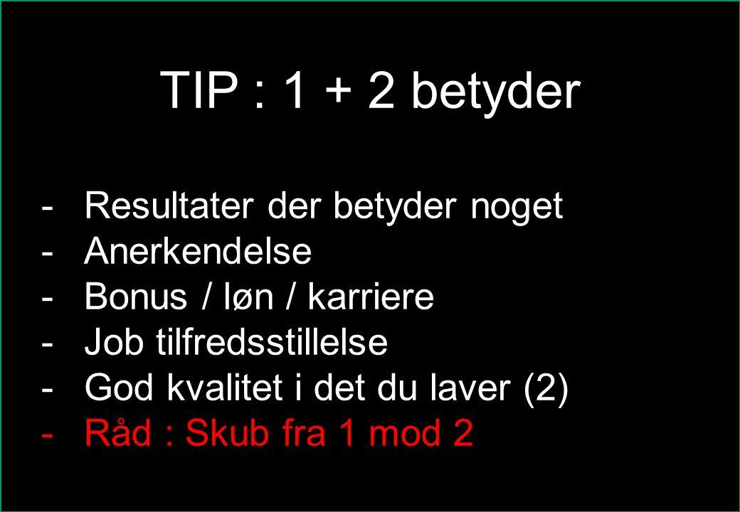 TIP : 1 + 2 betyder Resultater der betyder noget Anerkendelse