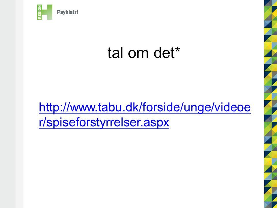 tal om det* http://www.tabu.dk/forside/unge/videoer/spiseforstyrrelser.aspx