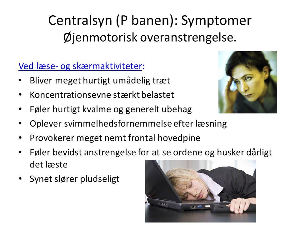 Centralsyn (P banen): Symptomer Øjenmotorisk overanstrengelse.