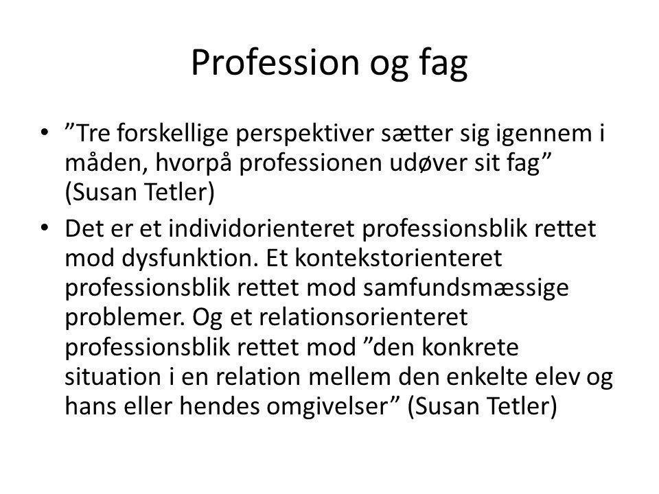 Profession og fag Tre forskellige perspektiver sætter sig igennem i måden, hvorpå professionen udøver sit fag (Susan Tetler)