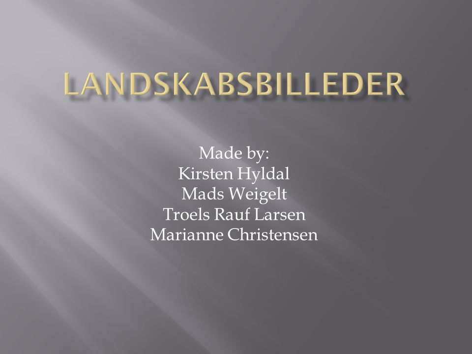 Landskabsbilleder Made by: Kirsten Hyldal Mads Weigelt