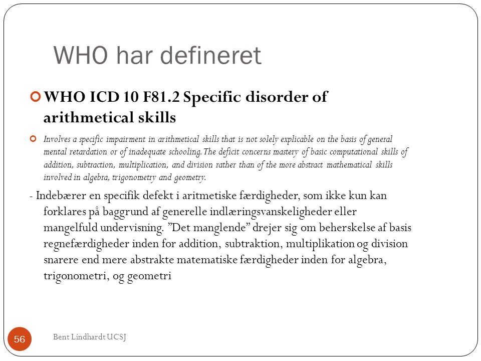 WHO har defineret WHO ICD 10 F81.2 Specific disorder of arithmetical skills.