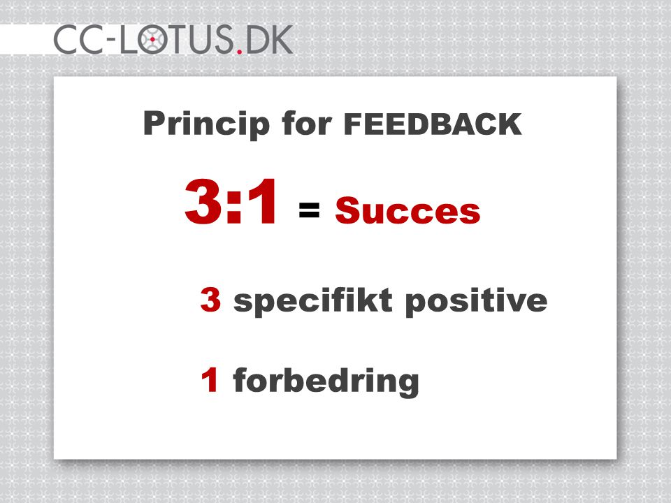 Princip for FEEDBACK 3:1 = Succes 3 specifikt positive 1 forbedring