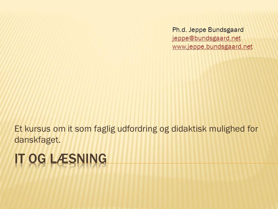 Ph.d. Jeppe Bundsgaard jeppe@bundsgaard.net. www.jeppe.bundsgaard.net. Et kursus om it som faglig udfordring og didaktisk mulighed for danskfaget.