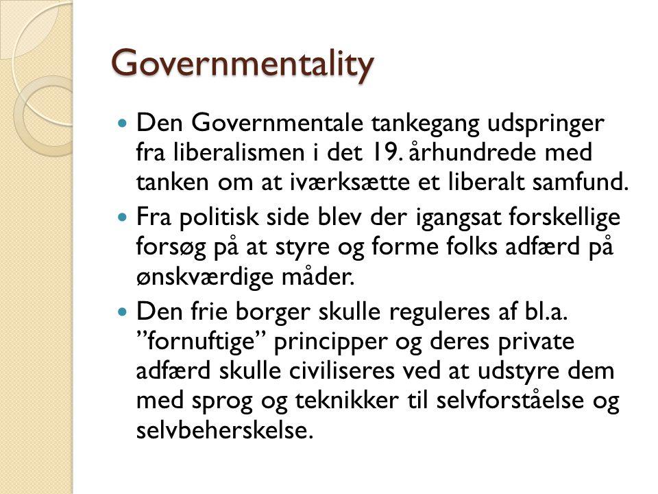 Governmentality Den Governmentale tankegang udspringer fra liberalismen i det 19. århundrede med tanken om at iværksætte et liberalt samfund.