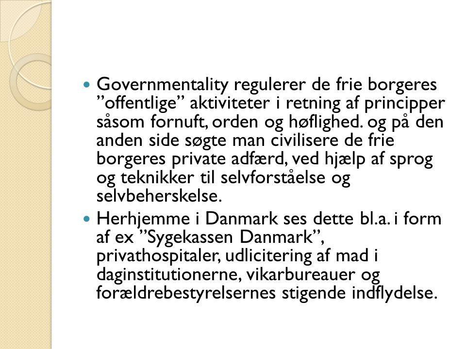 Governmentality regulerer de frie borgeres offentlige aktiviteter i retning af principper såsom fornuft, orden og høflighed. og på den anden side søgte man civilisere de frie borgeres private adfærd, ved hjælp af sprog og teknikker til selvforståelse og selvbeherskelse.