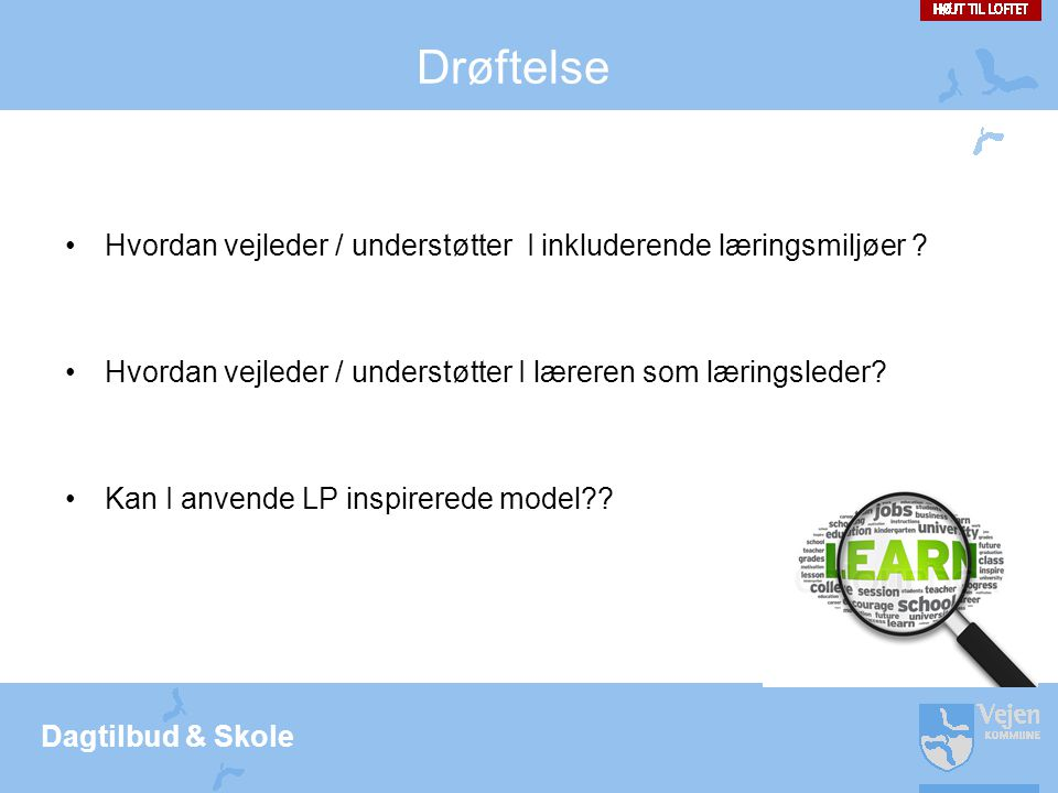 Drøftelse Hvordan vejleder / understøtter I inkluderende læringsmiljøer Hvordan vejleder / understøtter I læreren som læringsleder