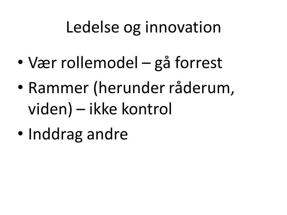 Ledelse og innovation Vær rollemodel – gå forrest. Rammer (herunder råderum, viden) – ikke kontrol.