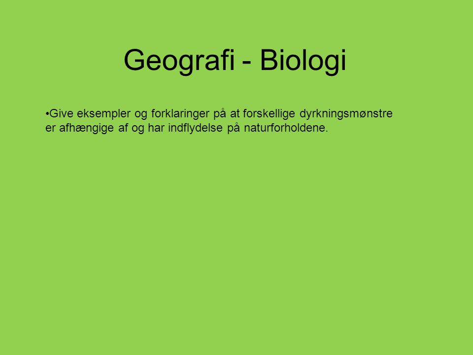 Geografi - Biologi Give eksempler og forklaringer på at forskellige dyrkningsmønstre er afhængige af og har indflydelse på naturforholdene.