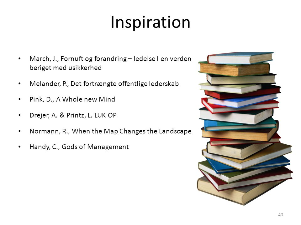 Inspiration March, J., Fornuft og forandring – ledelse I en verden beriget med usikkerhed. Melander, P., Det fortrængte offentlige lederskab.