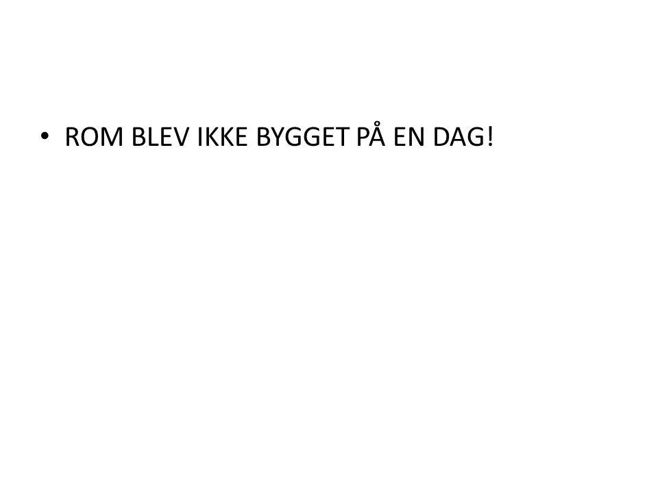 ROM BLEV IKKE BYGGET PÅ EN DAG!