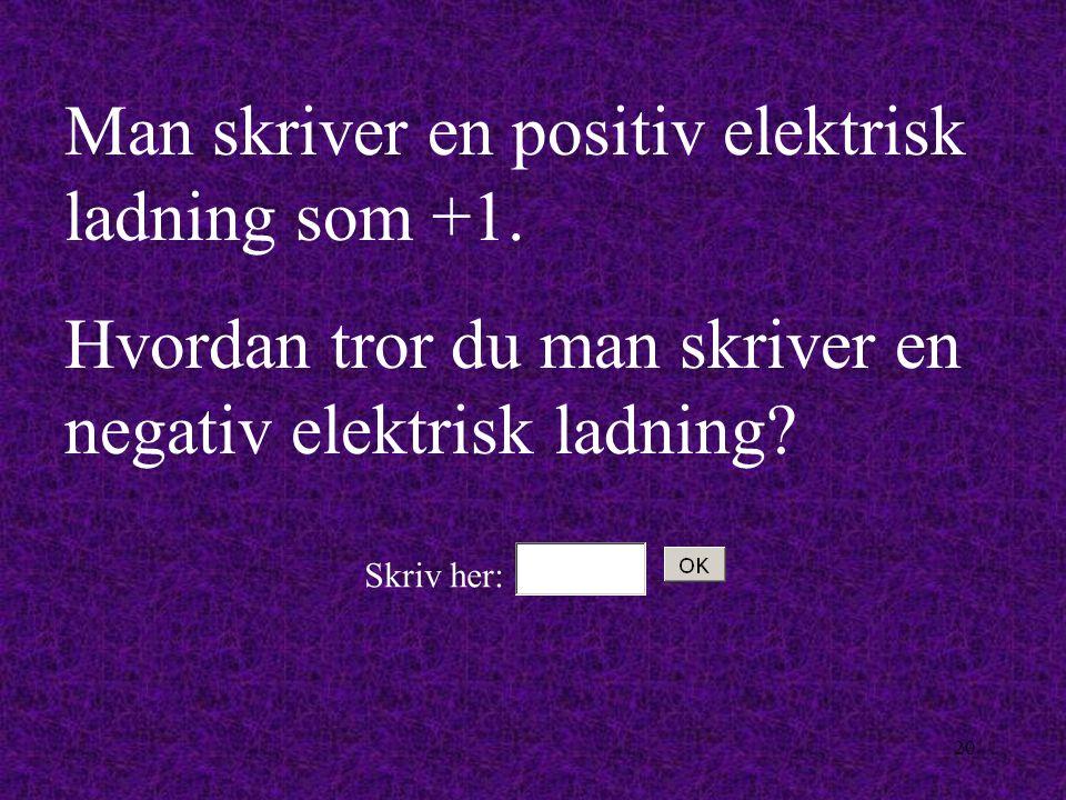Man skriver en positiv elektrisk ladning som +1.