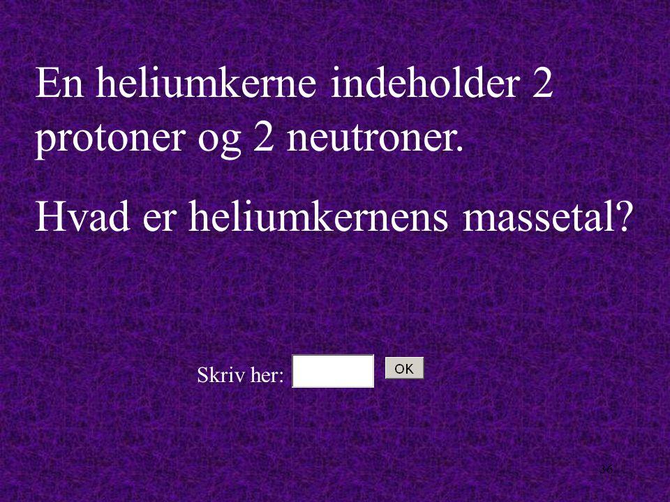 En heliumkerne indeholder 2 protoner og 2 neutroner.