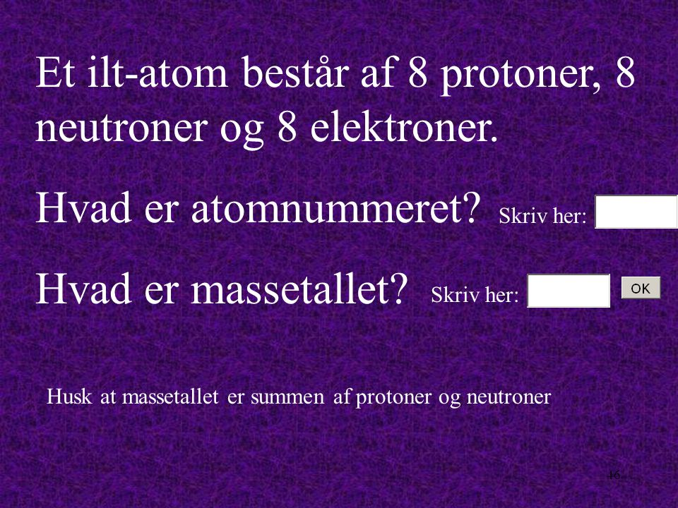 Et ilt-atom består af 8 protoner, 8 neutroner og 8 elektroner.