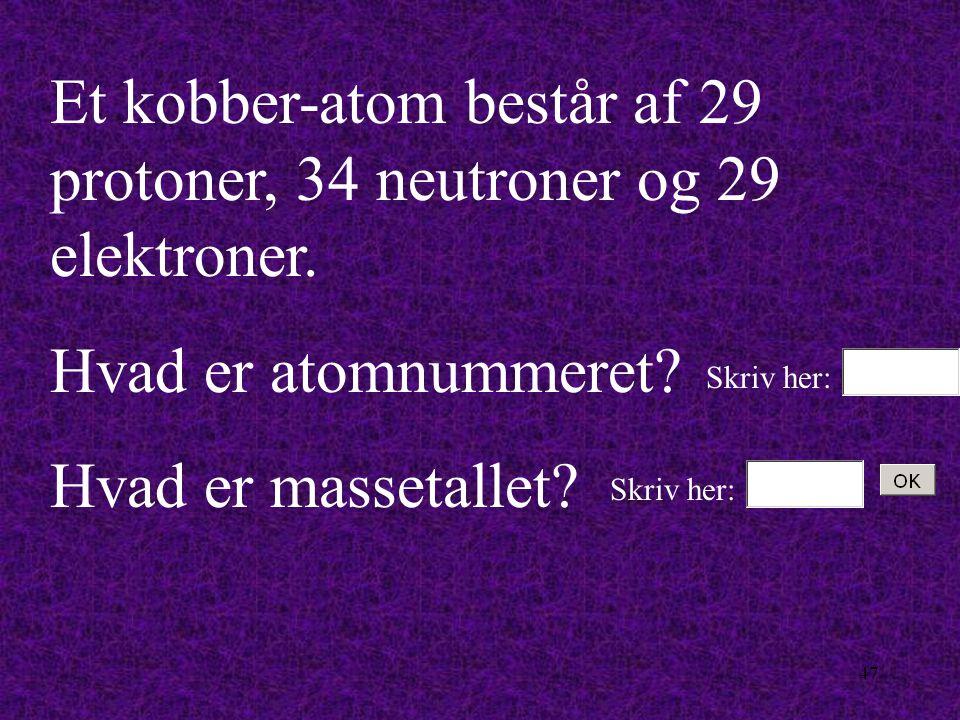 Et kobber-atom består af 29 protoner, 34 neutroner og 29 elektroner.