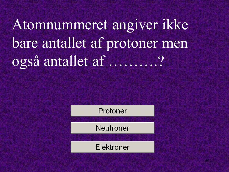 Atomnummeret angiver ikke bare antallet af protoner men også antallet af ……….