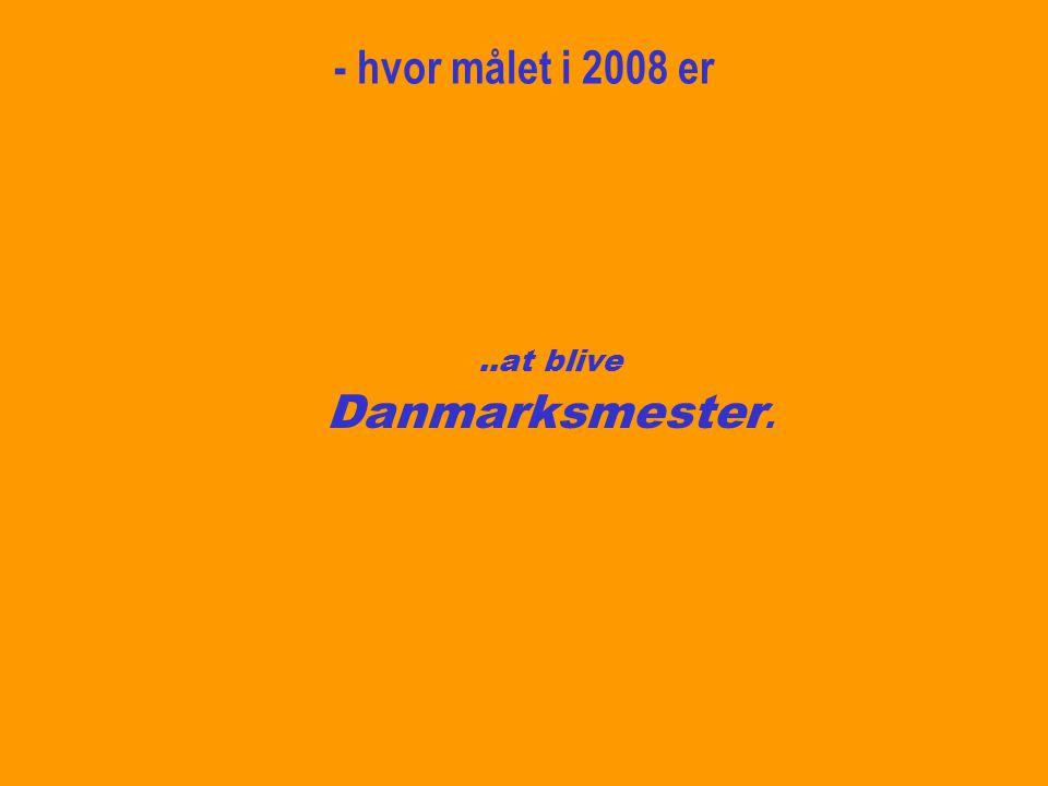- hvor målet i 2008 er ..at blive Danmarksmester.