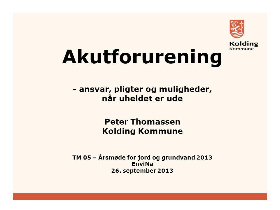 Akutforurening - ansvar, pligter og muligheder, når uheldet er ude Peter Thomassen Kolding Kommune TM 05 – Årsmøde for jord og grundvand 2013 EnviNa 26.