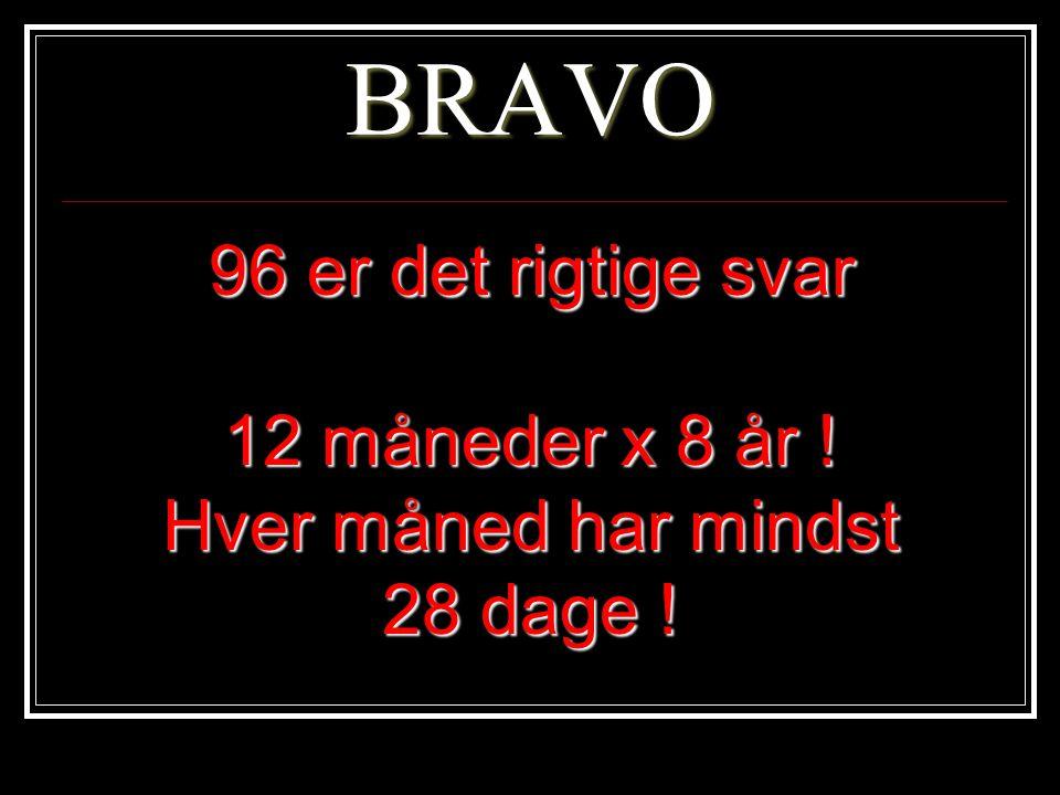 BRAVO 96 er det rigtige svar 12 måneder x 8 år ! Hver måned har mindst