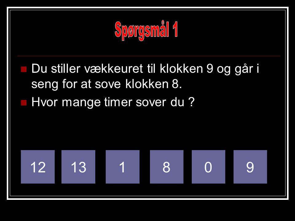 Spørgsmål 1 Du stiller vækkeuret til klokken 9 og går i seng for at sove klokken 8. Hvor mange timer sover du