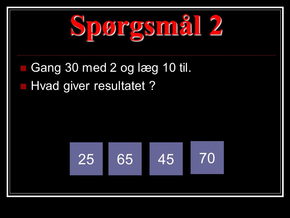 Spørgsmål 2 25 65 45 70 Gang 30 med 2 og læg 10 til.