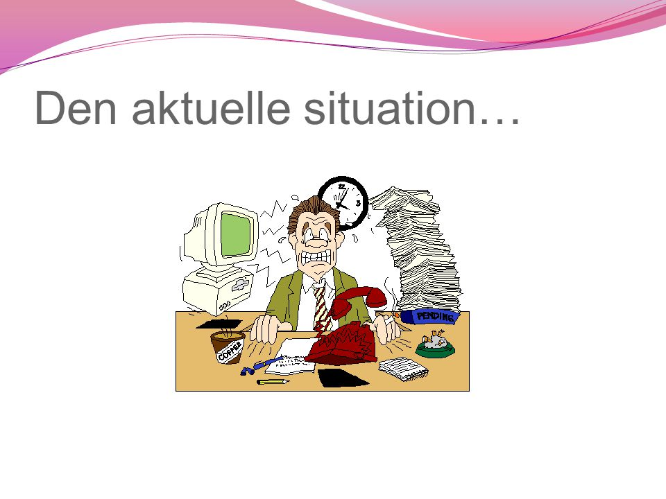 Den aktuelle situation…
