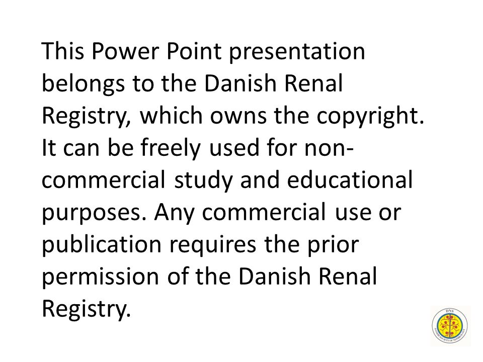 This Power Point presentation belongs to the Danish Renal Registry, which owns the copyright.