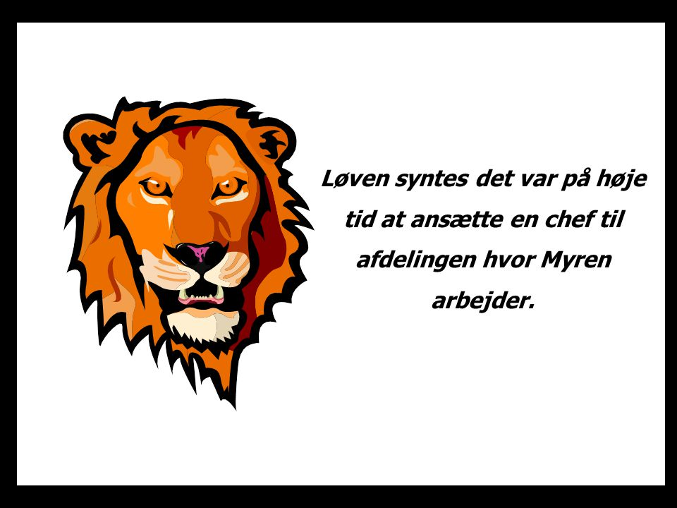 Løven syntes det var på høje tid at ansætte en chef til afdelingen hvor Myren arbejder.