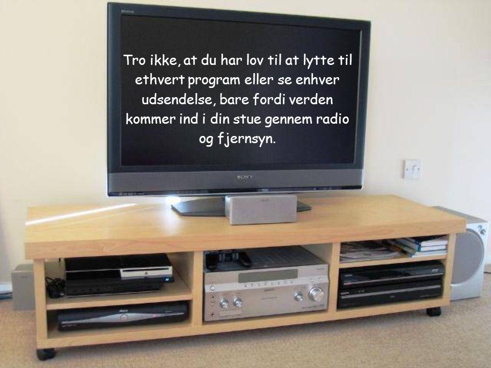Tro ikke, at du har lov til at lytte til ethvert program eller se enhver udsendelse, bare fordi verden kommer ind i din stue gennem radio og fjernsyn.