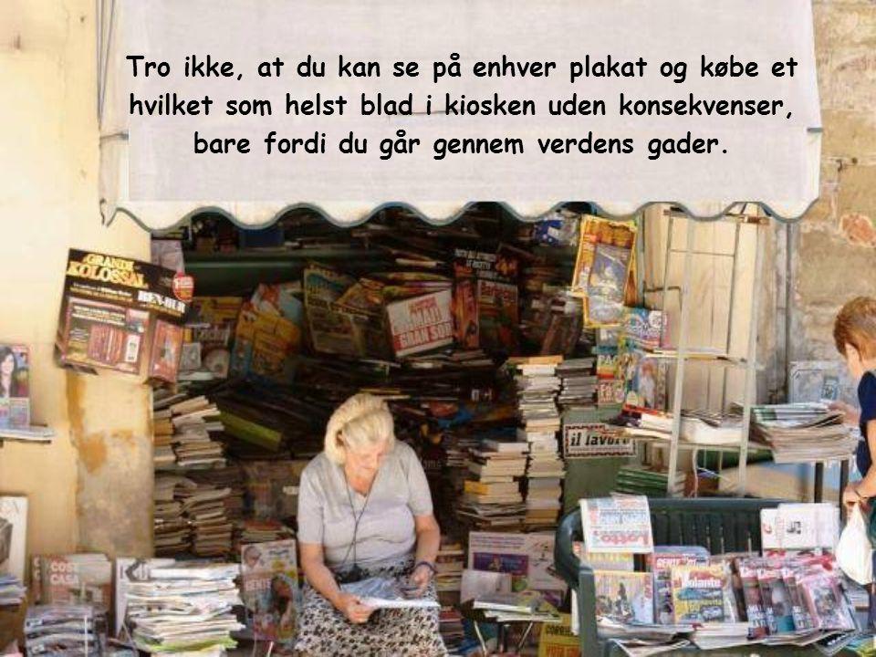 Tro ikke, at du kan se på enhver plakat og købe et hvilket som helst blad i kiosken uden konsekvenser, bare fordi du går gennem verdens gader.