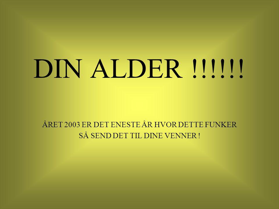 DIN ALDER !!!!!! ÅRET 2003 ER DET ENESTE ÅR HVOR DETTE FUNKER