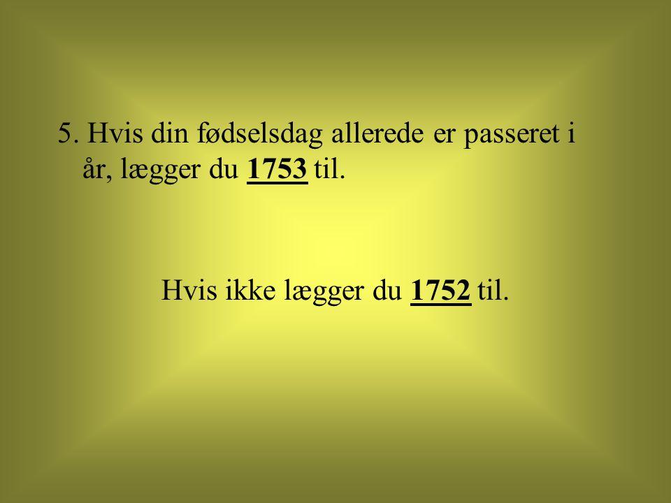 5. Hvis din fødselsdag allerede er passeret i år, lægger du 1753 til.