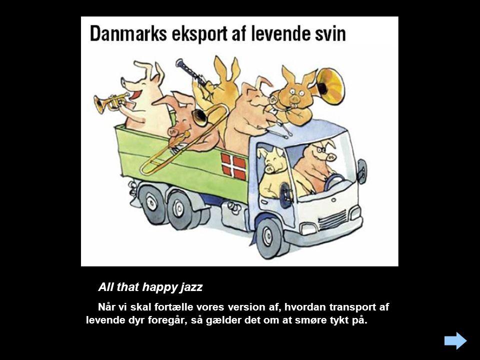 All that happy jazz Når vi skal fortælle vores version af, hvordan transport af levende dyr foregår, så gælder det om at smøre tykt på.